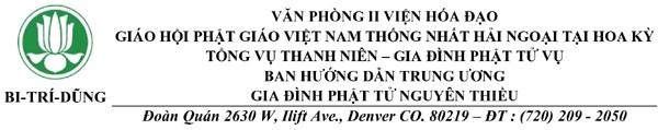VĂN PHÒNG II VIỆN HÓA ĐẠO - GIÁO HỘI PHẬT GIÁO VIỆT NAM THỐNG NHẤT HẢI NGOẠI TẠI HOA KỲ - TỔNG VỤ THANH NIÊN – GIA ĐÌNH PHẬT TỬ VỤ - BAN HƯỚNG DẪN TRUNG ƯƠNG - GIA ĐÌNH PHẬT TỬ NGUYÊN THIỀU - Đoàn Quán 2630 W, Ilift Ave., Denver CO. 80219 – ĐT: (720) 209 - 2050